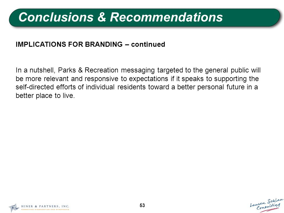 53 Conclusions & Recommendations IMPLICATIONS FOR BRANDING – continued In a nutshell, Parks & Recreation messaging targeted to the general public will be more relevant and responsive to expectations if it speaks to supporting the self-directed efforts of individual residents toward a better personal future in a better place to live.