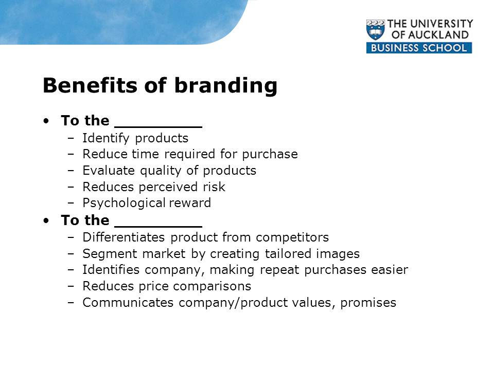 Benefits of branding To the _________ –Identify products –Reduce time required for purchase –Evaluate quality of products –Reduces perceived risk –Psy
