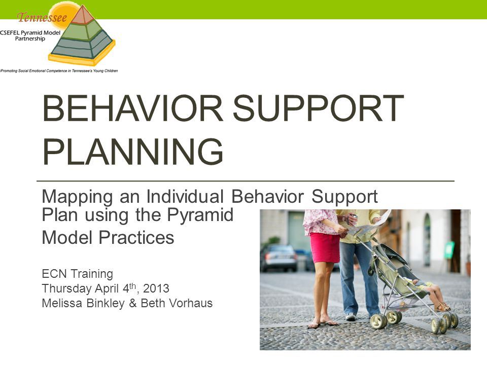 BEHAVIOR SUPPORT PLANNING Mapping an Individual Behavior Support Plan using the Pyramid Model Practices ECN Training Thursday April 4 th, 2013 Melissa Binkley & Beth Vorhaus