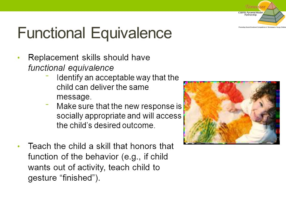 Functional Equivalence Replacement skills should have functional equivalence ‾ Identify an acceptable way that the child can deliver the same message.