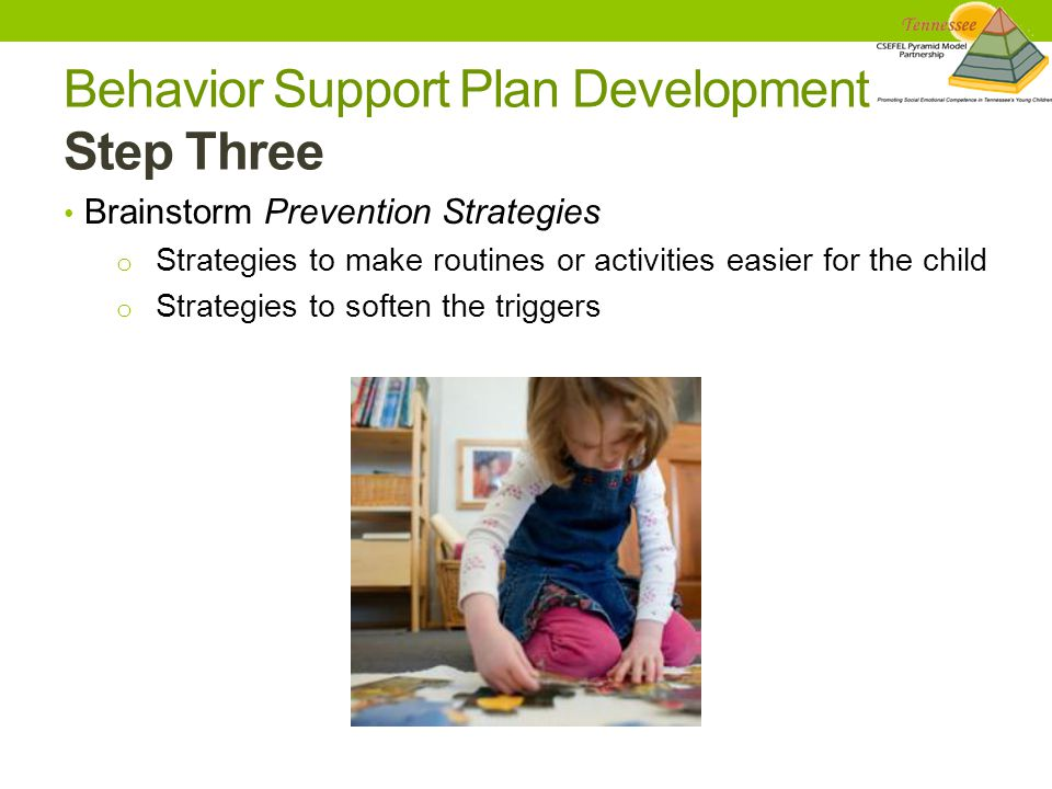 Behavior Support Plan Development Step Three Brainstorm Prevention Strategies o Strategies to make routines or activities easier for the child o Strategies to soften the triggers