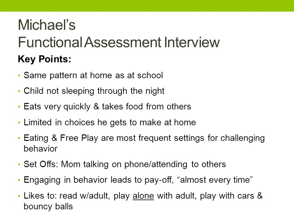 Michael's Functional Assessment Interview Key Points: Same pattern at home as at school Child not sleeping through the night Eats very quickly & takes food from others Limited in choices he gets to make at home Eating & Free Play are most frequent settings for challenging behavior Set Offs: Mom talking on phone/attending to others Engaging in behavior leads to pay-off, almost every time Likes to: read w/adult, play alone with adult, play with cars & bouncy balls