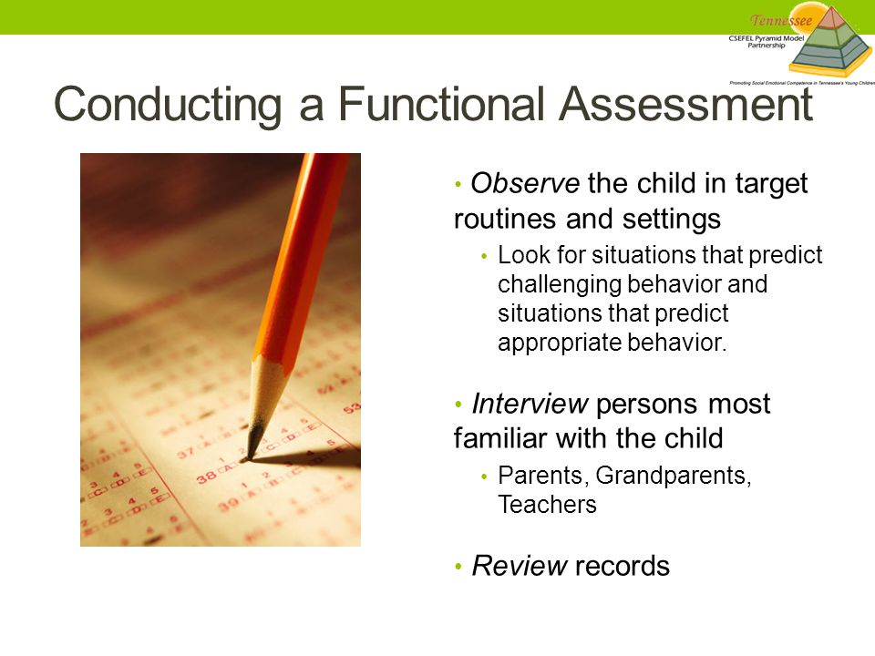 Conducting a Functional Assessment Observe the child in target routines and settings Look for situations that predict challenging behavior and situations that predict appropriate behavior.