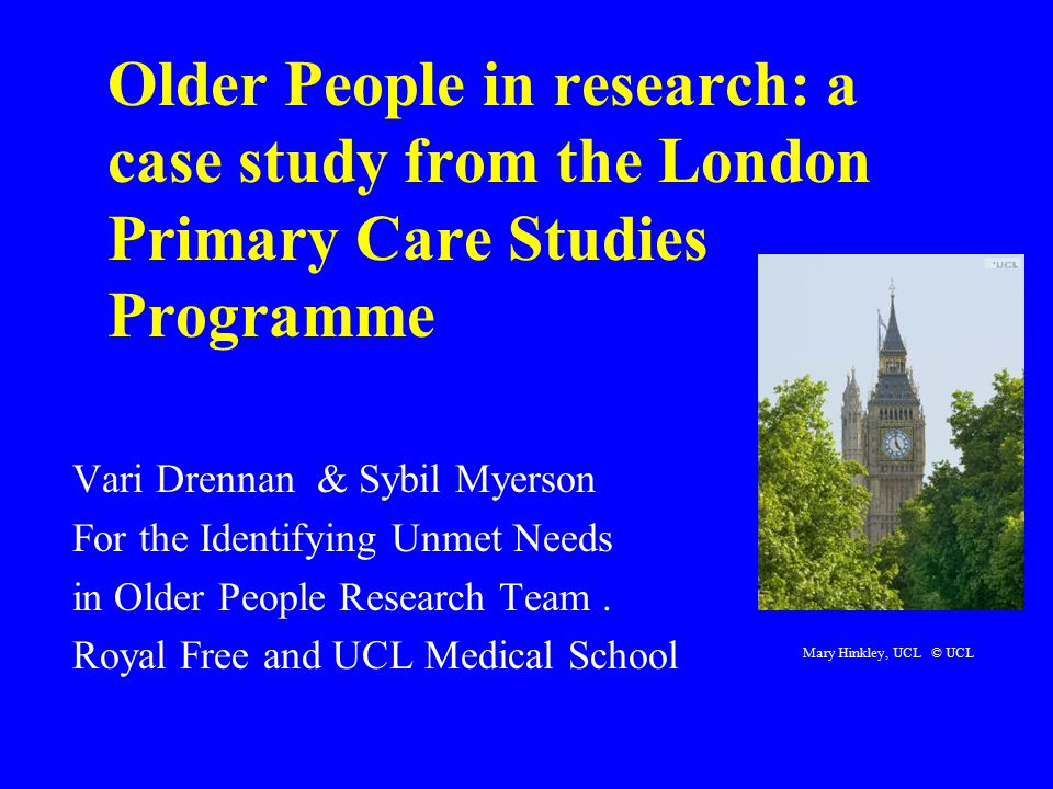 Older People in research: a case study from the London Primary Care Studies Programme Vari Drennan & Sybil Myerson For the Identifying Unmet Needs in Older People Research Team.