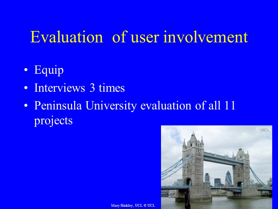 Evaluation of user involvement Equip Interviews 3 times Peninsula University evaluation of all 11 projects Mary Hinkley, UCL © UCL