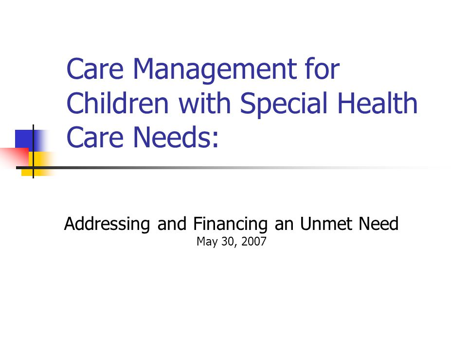 Care Management for Children with Special Health Care Needs: Addressing and Financing an Unmet Need May 30, 2007 April 17, 2006
