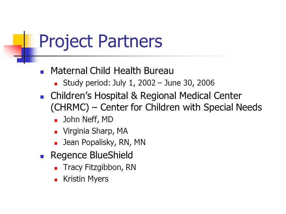 Project Partners Maternal Child Health Bureau Study period: July 1, 2002 – June 30, 2006 Children's Hospital & Regional Medical Center (CHRMC) – Center for Children with Special Needs John Neff, MD Virginia Sharp, MA Jean Popalisky, RN, MN Regence BlueShield Tracy Fitzgibbon, RN Kristin Myers