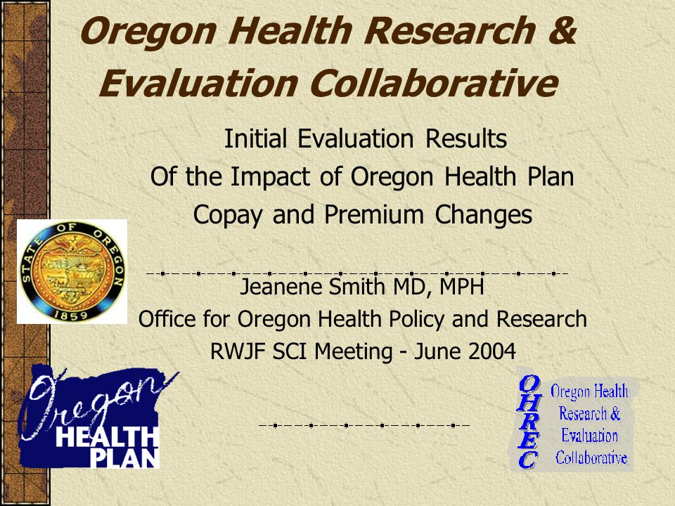 Oregon Health Research & Evaluation Collaborative Initial Evaluation Results Of the Impact of Oregon Health Plan Copay and Premium Changes Jeanene Smi