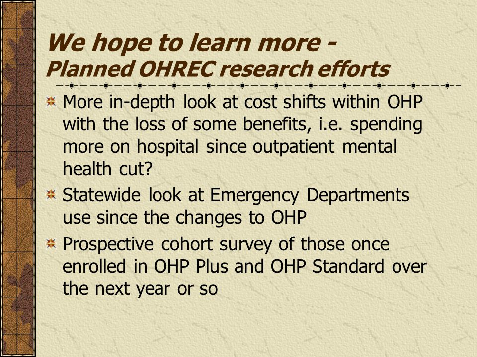 We hope to learn more - Planned OHREC research efforts More in-depth look at cost shifts within OHP with the loss of some benefits, i.e. spending more
