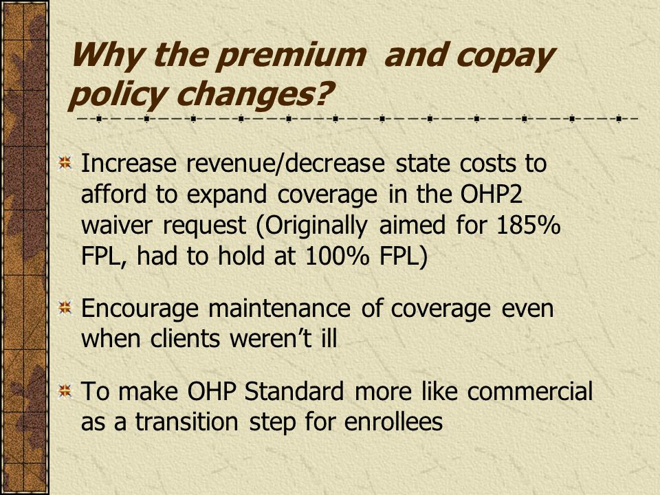 Why the premium and copay policy changes? Increase revenue/decrease state costs to afford to expand coverage in the OHP2 waiver request (Originally ai