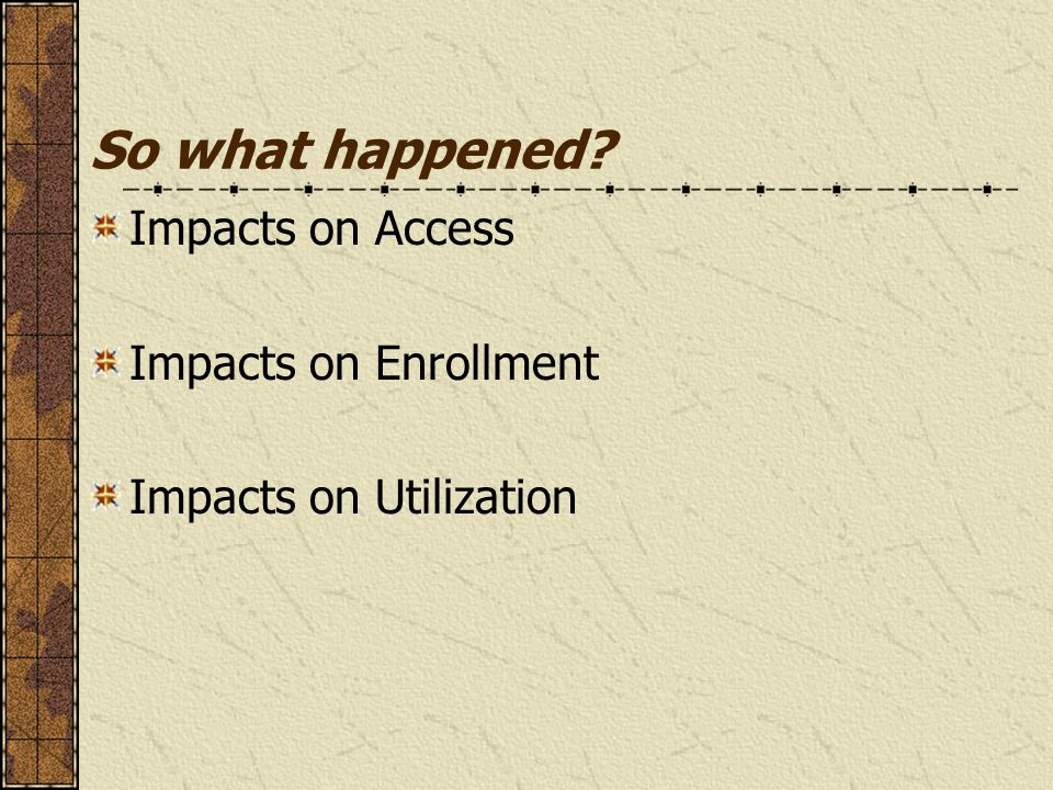 So what happened? Impacts on Access Impacts on Enrollment Impacts on Utilization