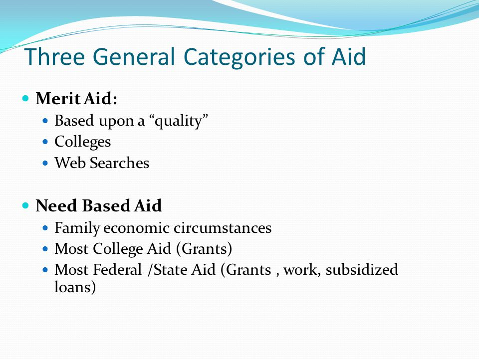 Three General Categories of Aid Merit Aid: Based upon a quality Colleges Web Searches Need Based Aid Family economic circumstances Most College Aid (Grants) Most Federal /State Aid (Grants, work, subsidized loans)