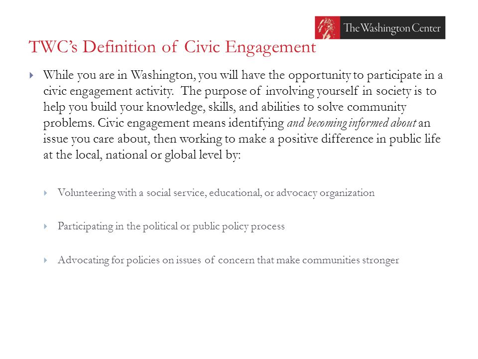 TWC's Definition of Civic Engagement  While you are in Washington, you will have the opportunity to participate in a civic engagement activity. The p