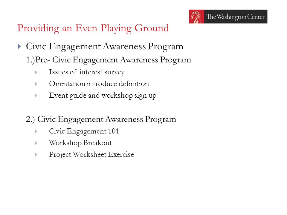 Providing an Even Playing Ground  Civic Engagement Awareness Program 1.)Pre- Civic Engagement Awareness Program  Issues of interest survey  Orientation introduce definition  Event guide and workshop sign up 2.) Civic Engagement Awareness Program  Civic Engagement 101  Workshop Breakout  Project Worksheet Exercise