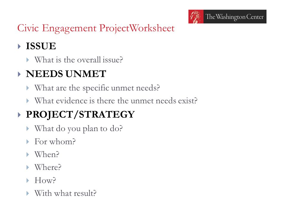 Civic Engagement ProjectWorksheet  ISSUE  What is the overall issue?  NEEDS UNMET  What are the specific unmet needs?  What evidence is there the