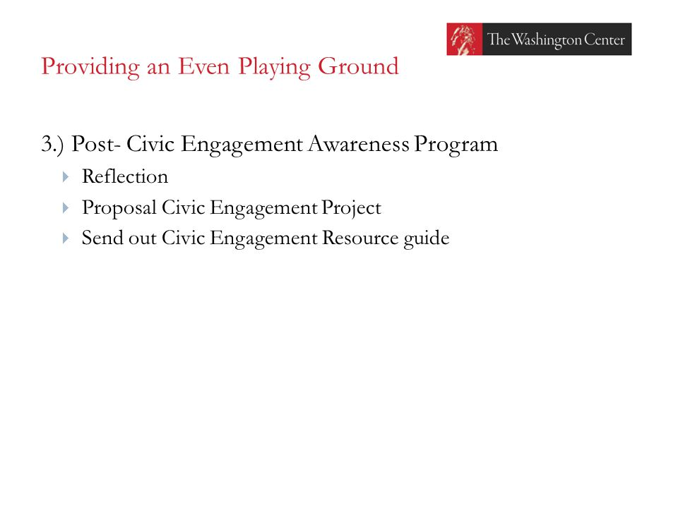 Providing an Even Playing Ground 3.) Post- Civic Engagement Awareness Program  Reflection  Proposal Civic Engagement Project  Send out Civic Engagement Resource guide