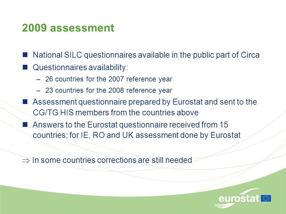 2009 assessment National SILC questionnaires available in the public part of Circa Questionnaires availability: –26 countries for the 2007 reference year –23 countries for the 2008 reference year Assessment questionnaire prepared by Eurostat and sent to the CG/TG HIS members from the countries above Answers to the Eurostat questionnaire received from 15 countries; for IE, RO and UK assessment done by Eurostat  In some countries corrections are still needed