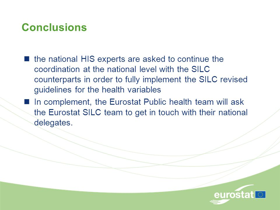 Conclusions the national HIS experts are asked to continue the coordination at the national level with the SILC counterparts in order to fully implement the SILC revised guidelines for the health variables In complement, the Eurostat Public health team will ask the Eurostat SILC team to get in touch with their national delegates.