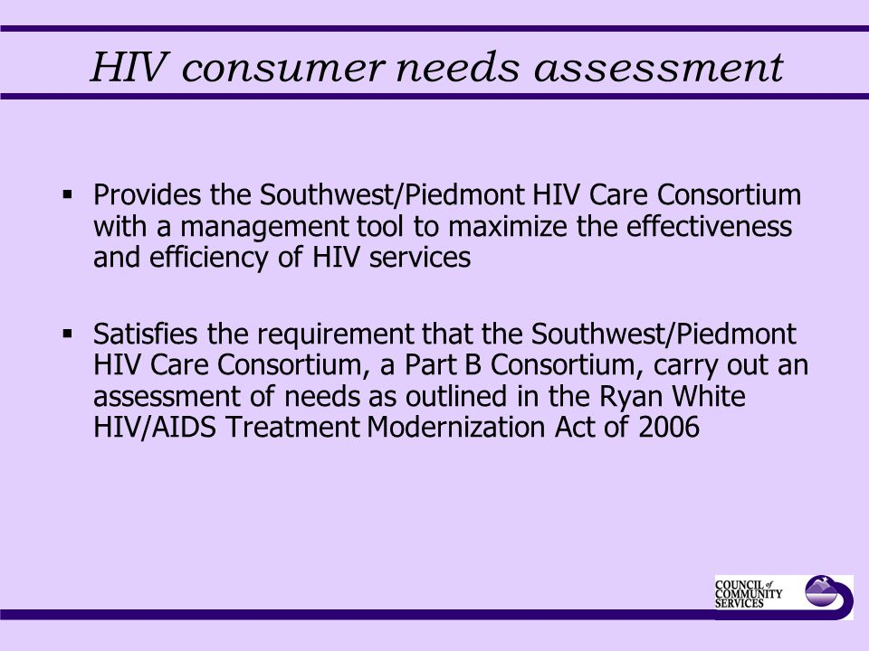 HIV consumer needs assessment  Provides the Southwest/Piedmont HIV Care Consortium with a management tool to maximize the effectiveness and efficienc