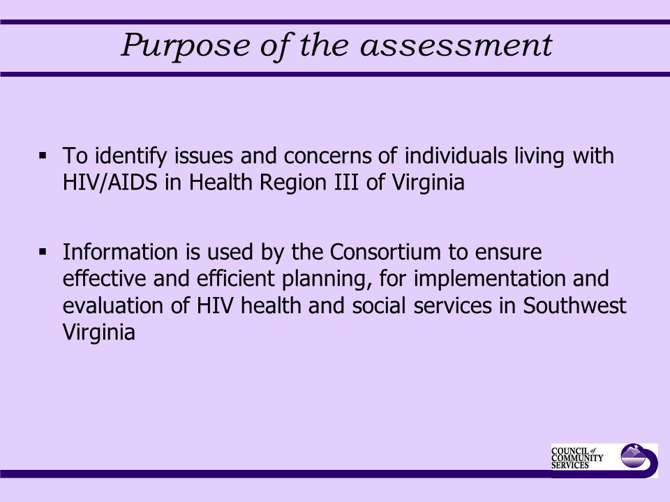 Purpose of the assessment  To identify issues and concerns of individuals living with HIV/AIDS in Health Region III of Virginia  Information is used by the Consortium to ensure effective and efficient planning, for implementation and evaluation of HIV health and social services in Southwest Virginia