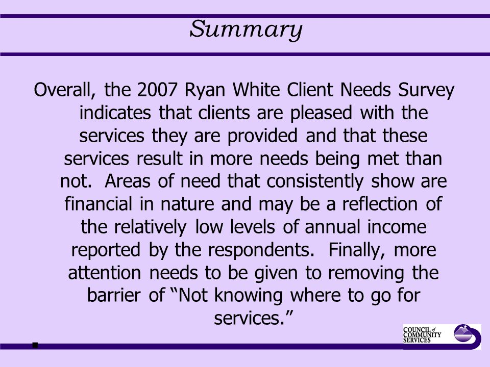 Summary Overall, the 2007 Ryan White Client Needs Survey indicates that clients are pleased with the services they are provided and that these service