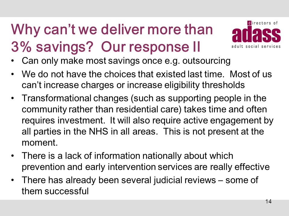Why can't we deliver more than 3% savings? Our response II Can only make most savings once e.g. outsourcing We do not have the choices that existed la