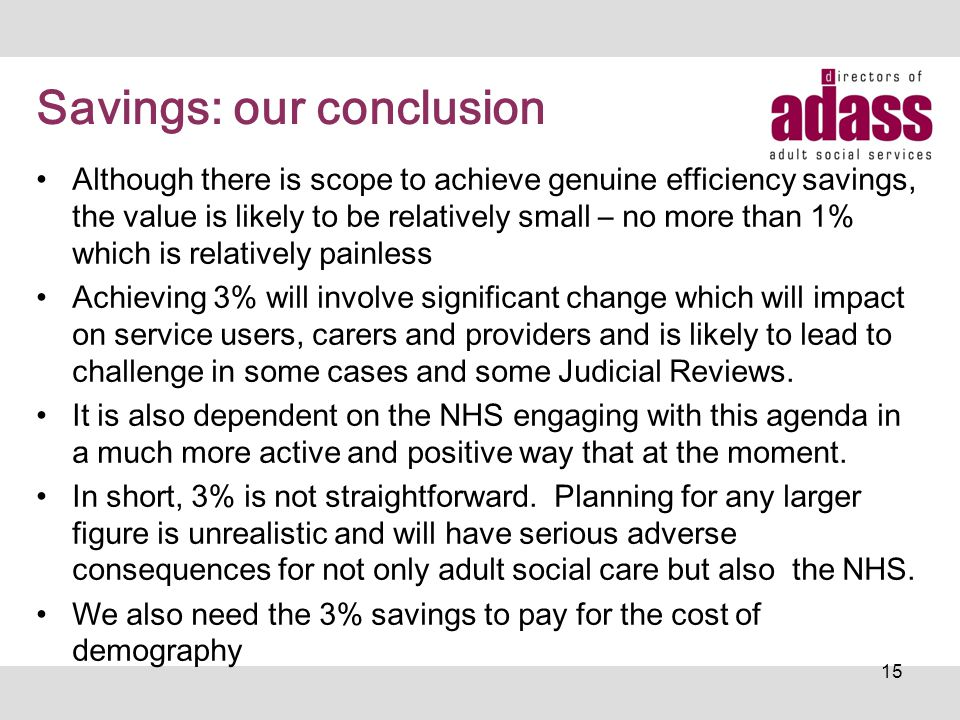 Savings: our conclusion Although there is scope to achieve genuine efficiency savings, the value is likely to be relatively small – no more than 1% wh