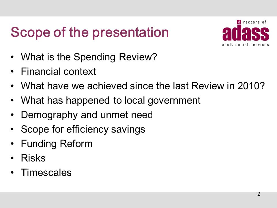 Scope of the presentation What is the Spending Review? Financial context What have we achieved since the last Review in 2010? What has happened to loc