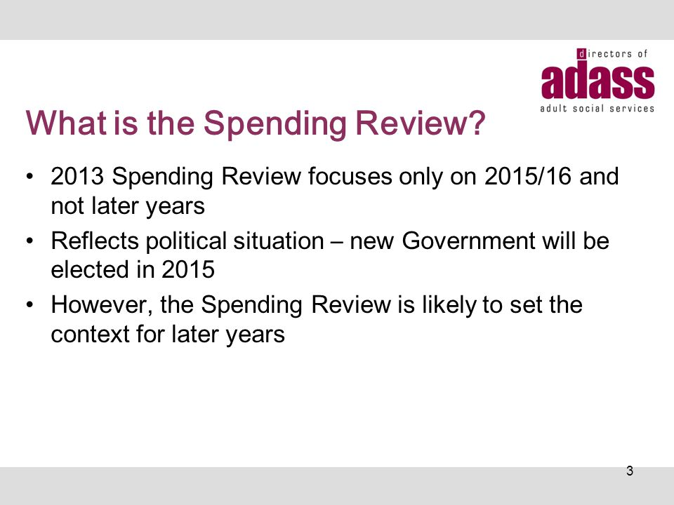 What is the Spending Review? 2013 Spending Review focuses only on 2015/16 and not later years Reflects political situation – new Government will be el