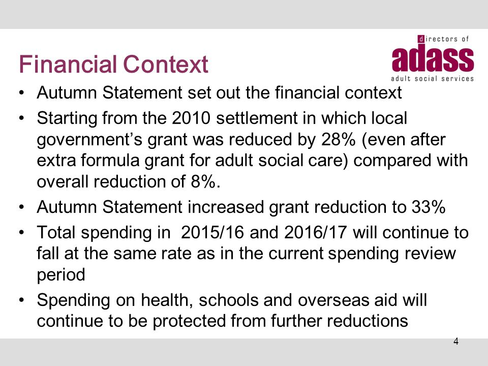 Financial Context Autumn Statement set out the financial context Starting from the 2010 settlement in which local government's grant was reduced by 28