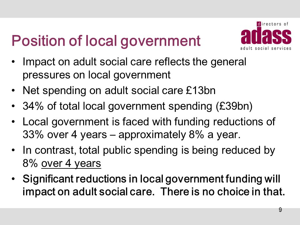 Position of local government Impact on adult social care reflects the general pressures on local government Net spending on adult social care £13bn 34% of total local government spending (£39bn) Local government is faced with funding reductions of 33% over 4 years – approximately 8% a year.