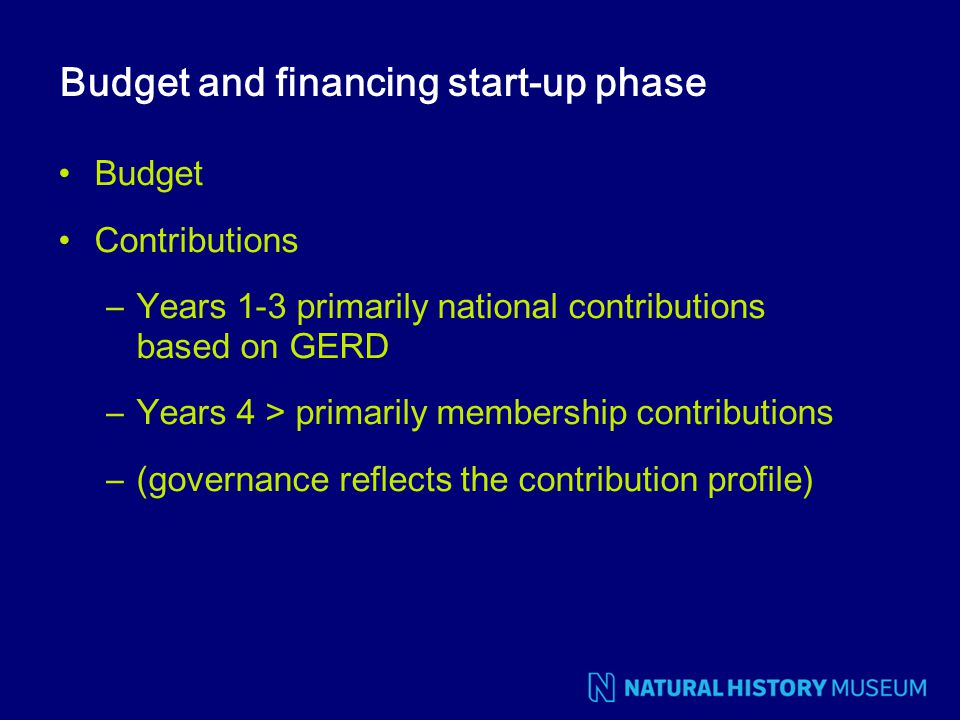 Budget and financing start-up phase Budget Contributions –Years 1-3 primarily national contributions based on GERD –Years 4 > primarily membership con