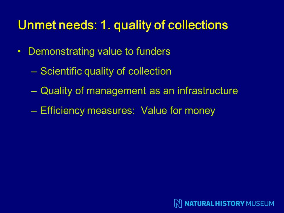 Unmet needs: 1. quality of collections Demonstrating value to funders –Scientific quality of collection –Quality of management as an infrastructure –E