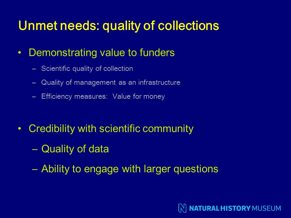 Unmet needs: quality of collections Demonstrating value to funders –Scientific quality of collection –Quality of management as an infrastructure –Effi