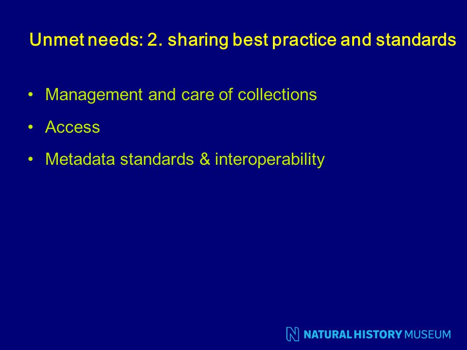 Unmet needs: 2. sharing best practice and standards Management and care of collections Access Metadata standards & interoperability