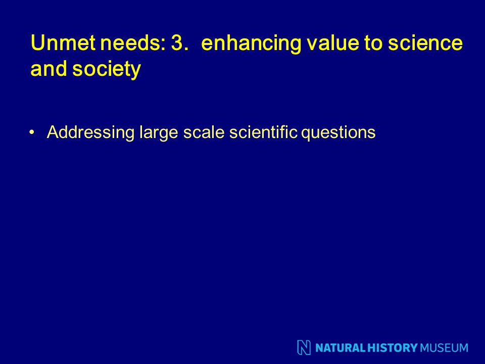 Unmet needs: 3. enhancing value to science and society Addressing large scale scientific questions