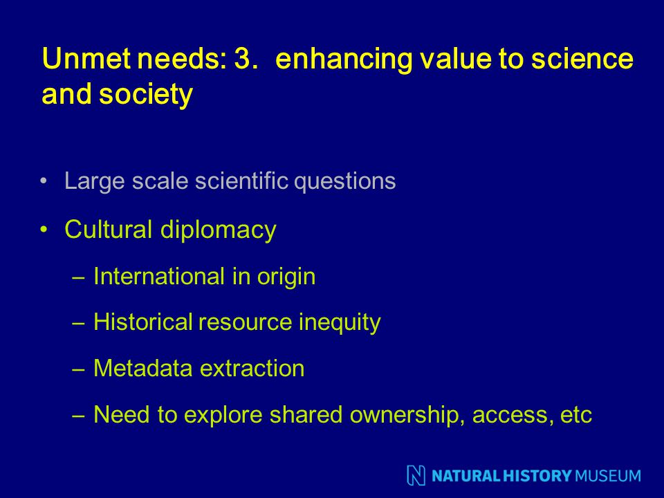 Unmet needs: 3. enhancing value to science and society Large scale scientific questions Cultural diplomacy –International in origin –Historical resour