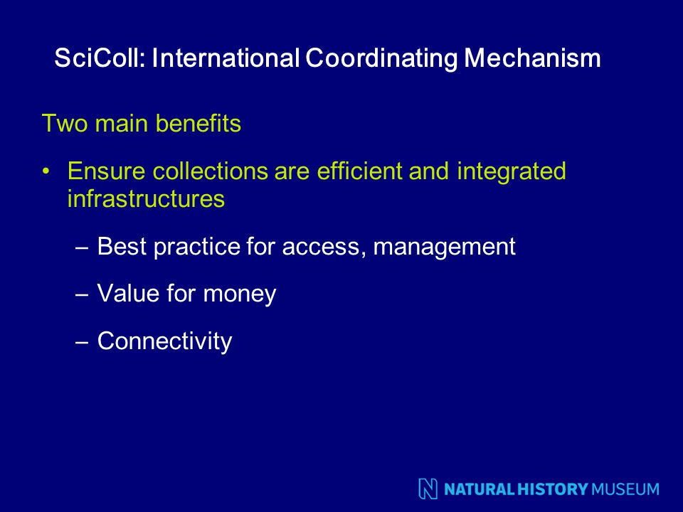 SciColl: International Coordinating Mechanism Two main benefits Ensure collections are efficient and integrated infrastructures –Best practice for acc