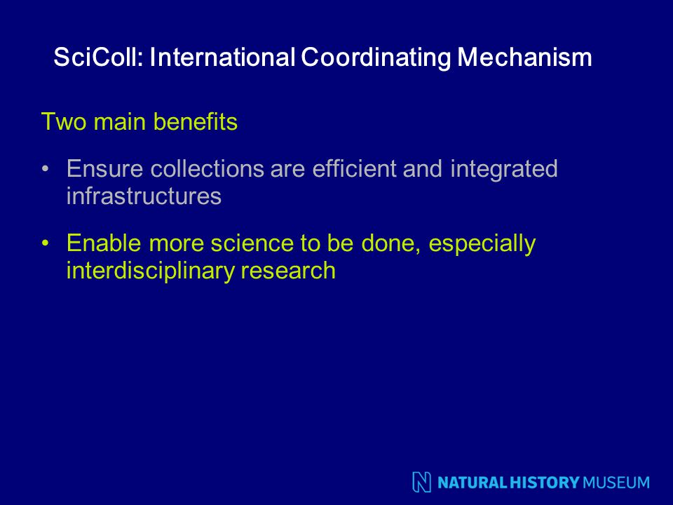 SciColl: International Coordinating Mechanism Two main benefits Ensure collections are efficient and integrated infrastructures Enable more science to