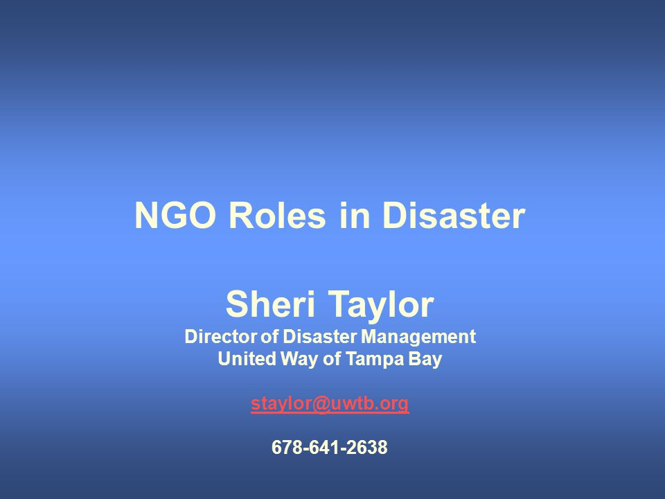 NGO Roles in Disaster Sheri Taylor Director of Disaster Management United Way of Tampa Bay staylor@uwtb.org 678-641-2638