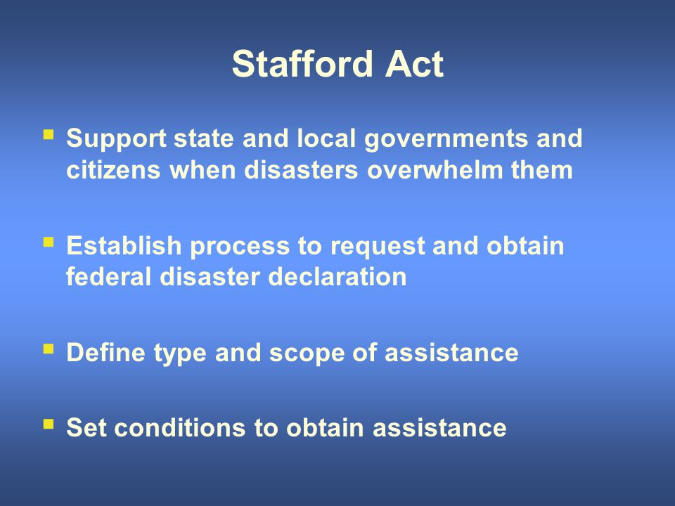 Stafford Act  Support state and local governments and citizens when disasters overwhelm them  Establish process to request and obtain federal disaster declaration  Define type and scope of assistance  Set conditions to obtain assistance