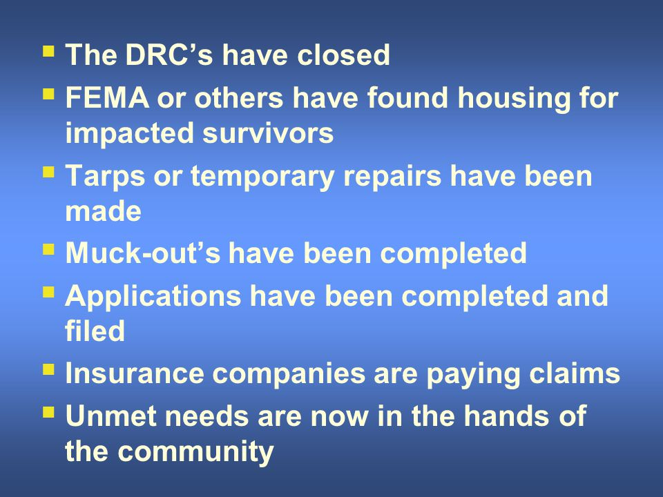  The DRC's have closed  FEMA or others have found housing for impacted survivors  Tarps or temporary repairs have been made  Muck-out's have been completed  Applications have been completed and filed  Insurance companies are paying claims  Unmet needs are now in the hands of the community