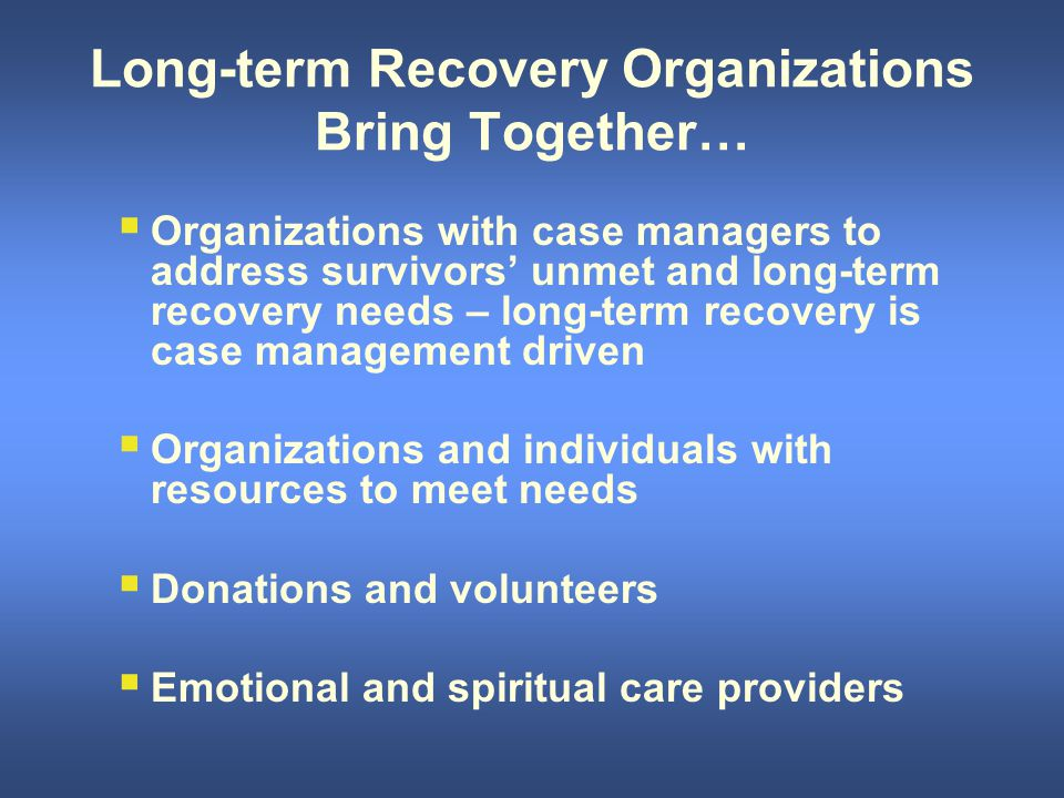 Long-term Recovery Organizations Bring Together…  Organizations with case managers to address survivors' unmet and long-term recovery needs – long-term recovery is case management driven  Organizations and individuals with resources to meet needs  Donations and volunteers  Emotional and spiritual care providers