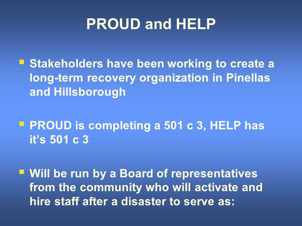 PROUD and HELP  Stakeholders have been working to create a long-term recovery organization in Pinellas and Hillsborough  PROUD is completing a 501 c 3, HELP has it's 501 c 3  Will be run by a Board of representatives from the community who will activate and hire staff after a disaster to serve as: