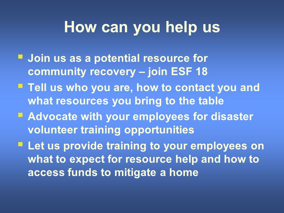 How can you help us  Join us as a potential resource for community recovery – join ESF 18  Tell us who you are, how to contact you and what resources you bring to the table  Advocate with your employees for disaster volunteer training opportunities  Let us provide training to your employees on what to expect for resource help and how to access funds to mitigate a home