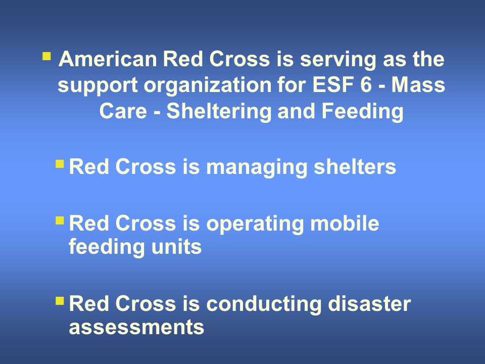  American Red Cross is serving as the support organization for ESF 6 - Mass Care - Sheltering and Feeding  Red Cross is managing shelters  Red Cross is operating mobile feeding units  Red Cross is conducting disaster assessments