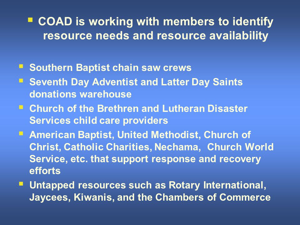  COAD is working with members to identify resource needs and resource availability  Southern Baptist chain saw crews  Seventh Day Adventist and Latter Day Saints donations warehouse  Church of the Brethren and Lutheran Disaster Services child care providers  American Baptist, United Methodist, Church of Christ, Catholic Charities, Nechama, Church World Service, etc.