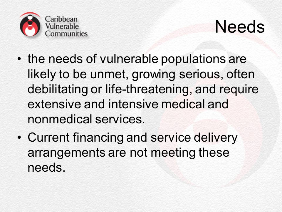 Needs the needs of vulnerable populations are likely to be unmet, growing serious, often debilitating or life-threatening, and require extensive and i