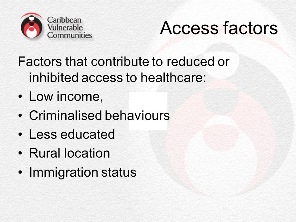 Access factors Factors that contribute to reduced or inhibited access to healthcare: Low income, Criminalised behaviours Less educated Rural location