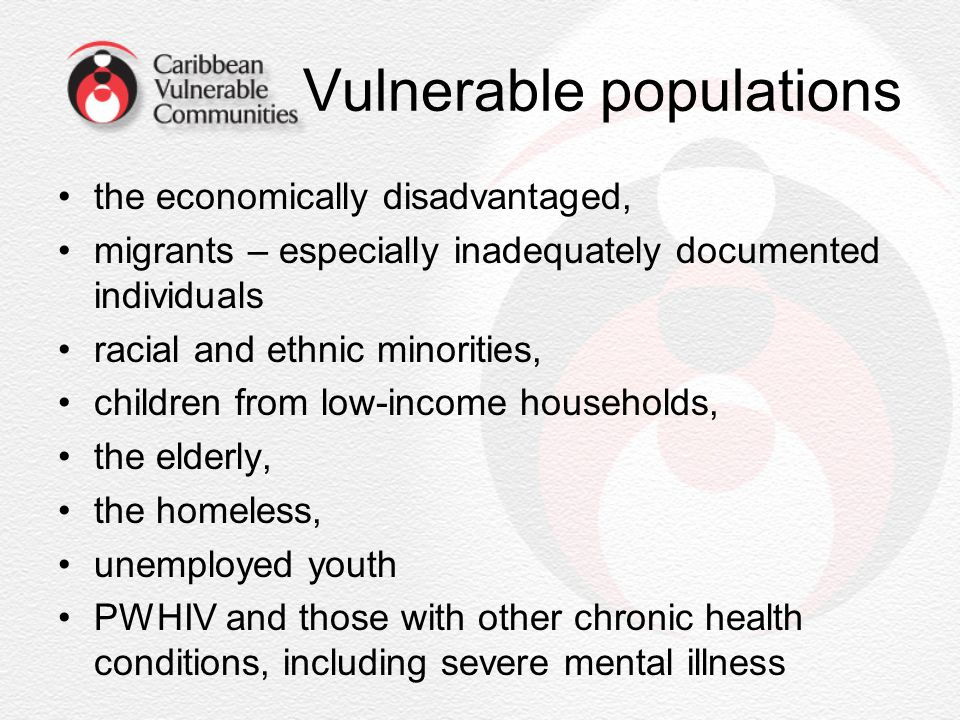 Vulnerable populations the economically disadvantaged, migrants – especially inadequately documented individuals racial and ethnic minorities, childre